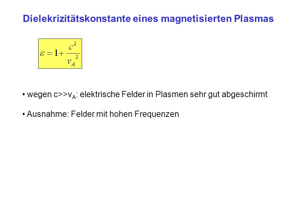 Dielekrizitätskonstante eines magnetisierten Plasmas wegen c>>v A : elektrische Felder in Plasmen sehr gut abgeschirmt Ausnahme: Felder mit hohen Freq
