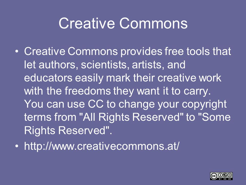 Creative Commons Creative Commons provides free tools that let authors, scientists, artists, and educators easily mark their creative work with the fr