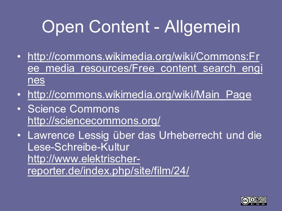 Open Content - Allgemein http://commons.wikimedia.org/wiki/Commons:Fr ee_media_resources/Free_content_search_engi neshttp://commons.wikimedia.org/wiki/Commons:Fr ee_media_resources/Free_content_search_engi nes http://commons.wikimedia.org/wiki/Main_Page Science Commons http://sciencecommons.org/ http://sciencecommons.org/ Lawrence Lessig über das Urheberrecht und die Lese-Schreibe-Kultur http://www.elektrischer- reporter.de/index.php/site/film/24/ http://www.elektrischer- reporter.de/index.php/site/film/24/