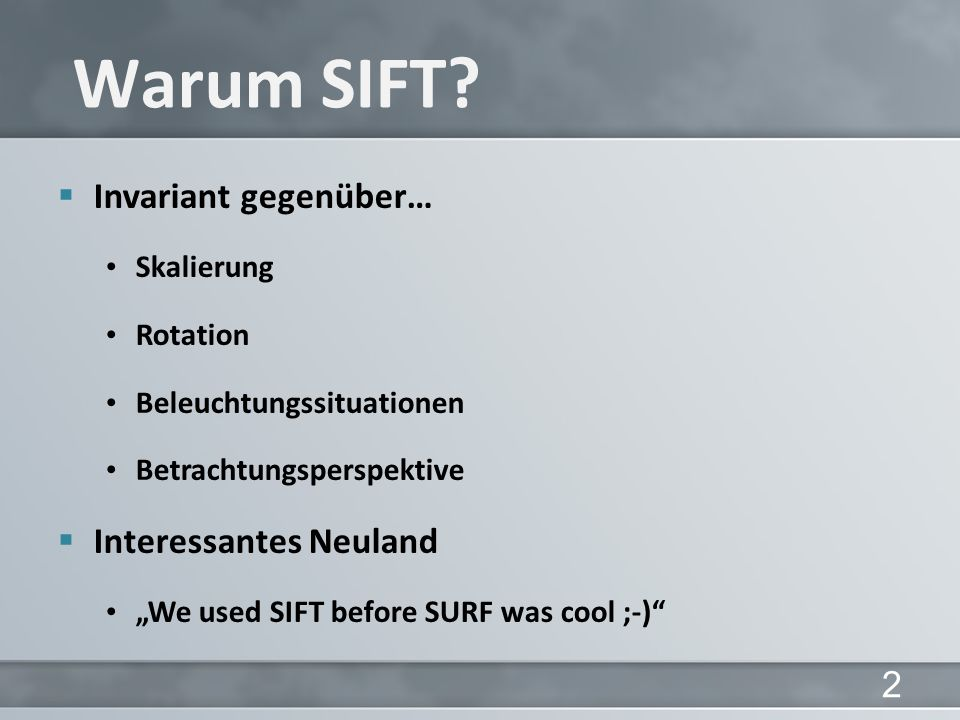 Invariant gegenüber… Skalierung Rotation Beleuchtungssituationen Betrachtungsperspektive Interessantes Neuland We used SIFT before SURF was cool ;-) W