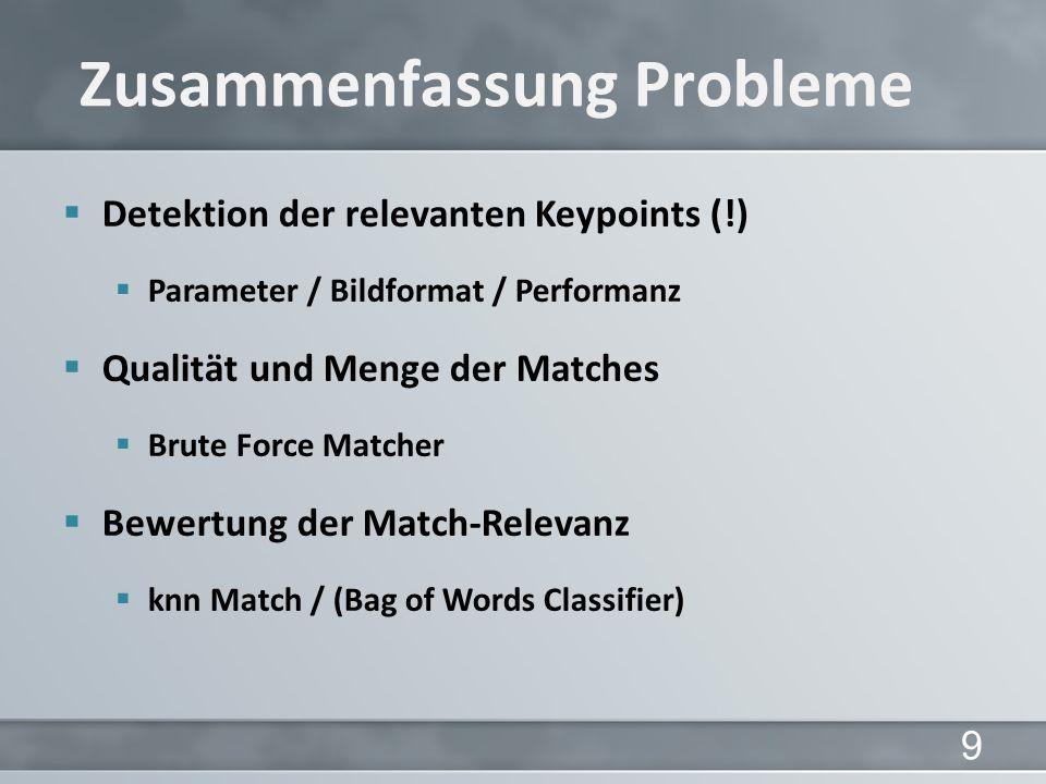 9 Detektion der relevanten Keypoints (!) Parameter / Bildformat / Performanz Qualität und Menge der Matches Brute Force Matcher Bewertung der Match-Relevanz knn Match / (Bag of Words Classifier) Zusammenfassung Probleme