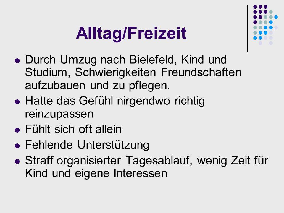 Alltag/Freizeit Durch Umzug nach Bielefeld, Kind und Studium, Schwierigkeiten Freundschaften aufzubauen und zu pflegen. Hatte das Gefühl nirgendwo ric