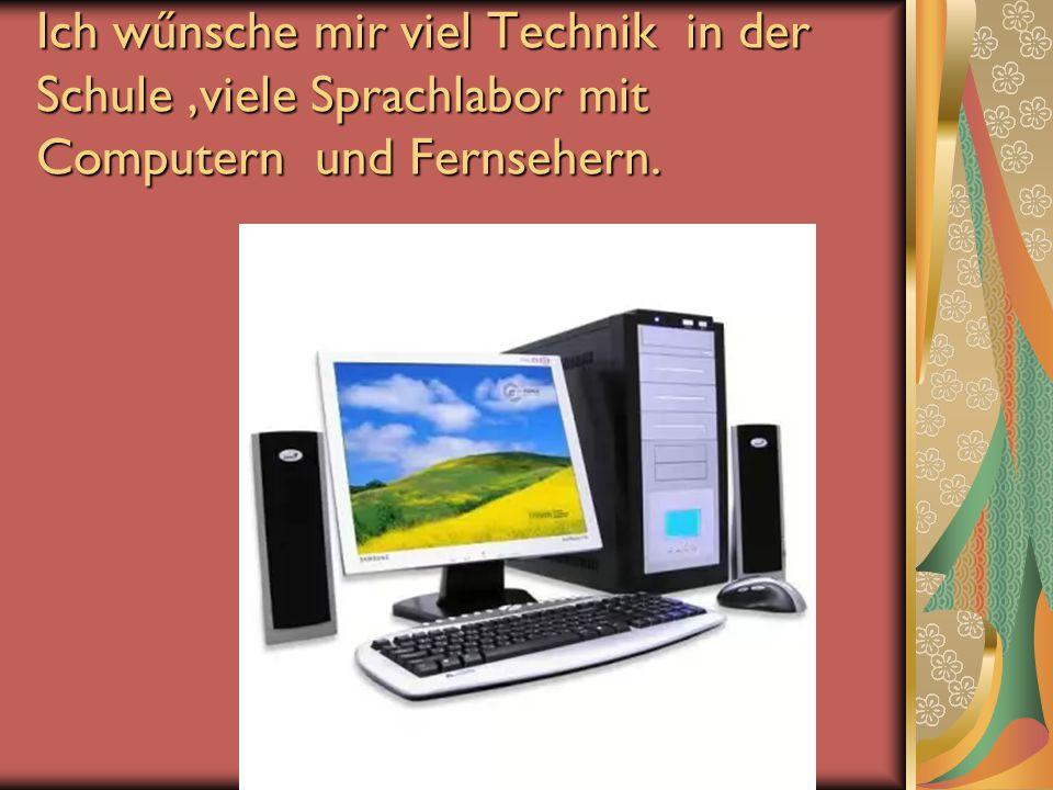 Ich wűnsche mir viel Technik in der Schule,viele Sprachlabor mit Computern und Fernsehern.