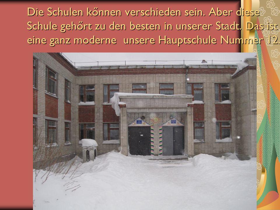 Die Schulen kőnnen verschieden sein. Aber diese Schule gehőrt zu den besten in unserer Stadt. Das ist eine ganz moderne unsere Hauptschule Nummer 12.