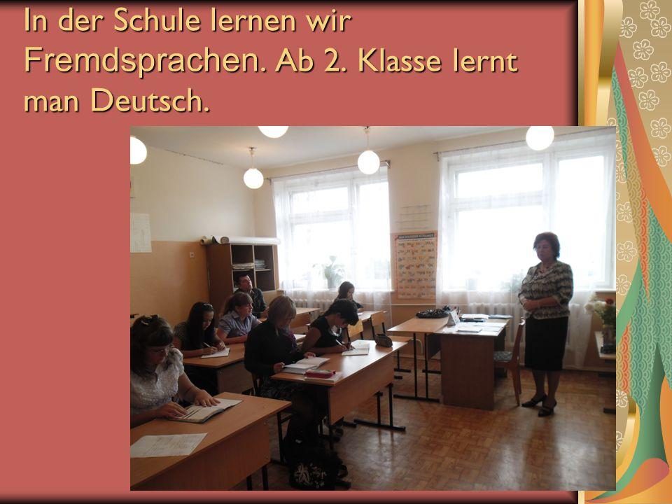 In der Schule lernen wir Fremdsprachen. Ab 2. Klasse lernt man Deutsch.