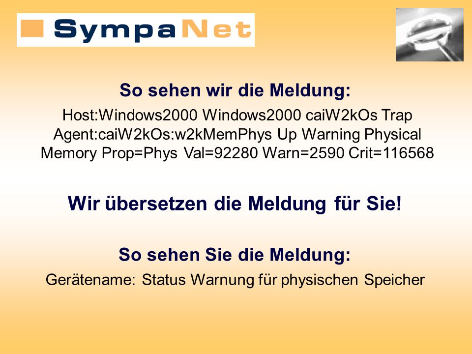 So sehen wir die Meldung: Host:Windows2000 Windows2000 caiW2kOs Trap Agent:caiW2kOs:w2kMemPhys Up Warning Physical Memory Prop=Phys Val=92280 Warn=2590 Crit=116568 Wir übersetzen die Meldung für Sie.