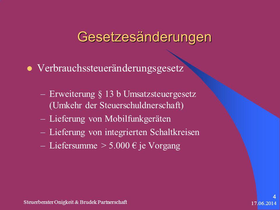 17.06.2014 Steuerberater Onigkeit & Brudek Partnerschaft 4 Gesetzesänderungen Verbrauchssteueränderungsgesetz –Erweiterung § 13 b Umsatzsteuergesetz (Umkehr der Steuerschuldnerschaft) –Lieferung von Mobilfunkgeräten –Lieferung von integrierten Schaltkreisen –Liefersumme > 5.000 je Vorgang