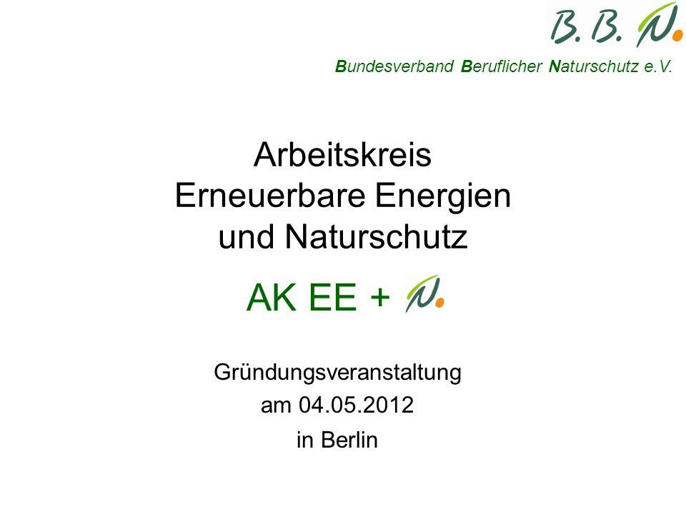 Arbeitskreis Erneuerbare Energien und Naturschutz Gründungsveranstaltung am 04.05.2012 in Berlin Bundesverband Beruflicher Naturschutz e.V.