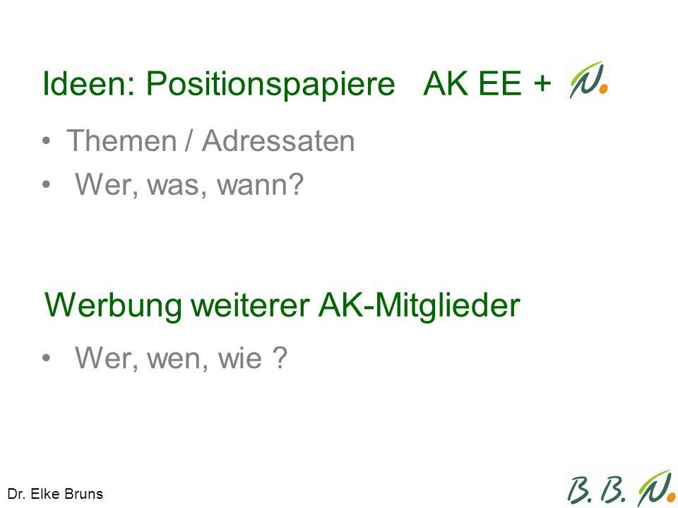 Ideen: Positionspapiere Themen / Adressaten Wer, was, wann? Wer, wen, wie ? AK EE + Werbung weiterer AK-Mitglieder Dr. Elke Bruns