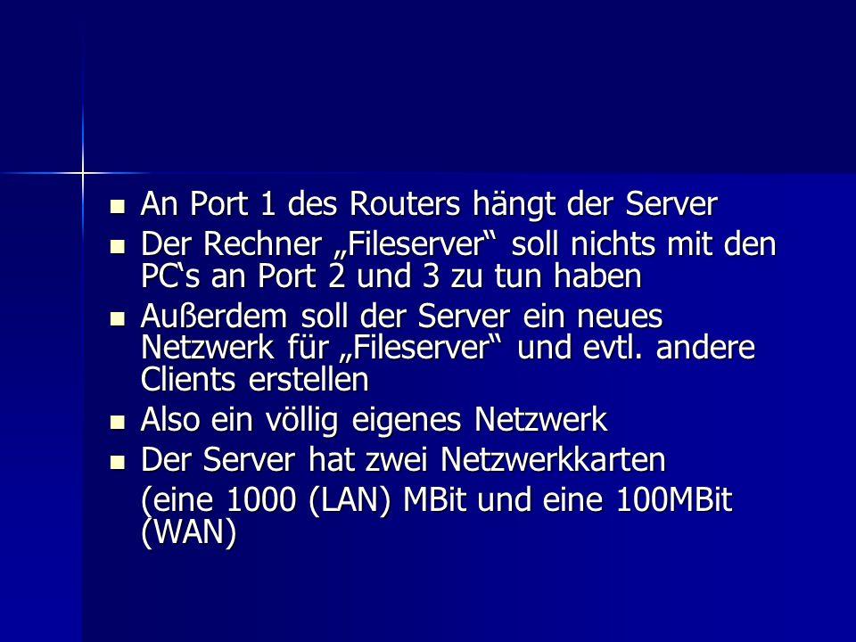 An Port 1 des Routers hängt der Server An Port 1 des Routers hängt der Server Der Rechner Fileserver soll nichts mit den PCs an Port 2 und 3 zu tun haben Der Rechner Fileserver soll nichts mit den PCs an Port 2 und 3 zu tun haben Außerdem soll der Server ein neues Netzwerk für Fileserver und evtl.