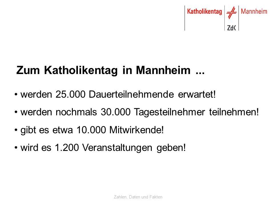 Zahlen, Daten und Fakten Zum Katholikentag in Mannheim... werden 25.000 Dauerteilnehmende erwartet! werden nochmals 30.000 Tagesteilnehmer teilnehmen!