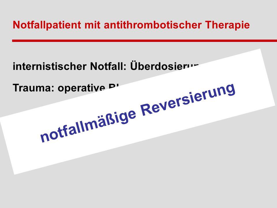 Notfallpatient mit antithrombotischer Therapie Trauma: operative Blutung – Fremdblutbedarf internistischer Notfall: Überdosierung notfallmäßige Reversierung