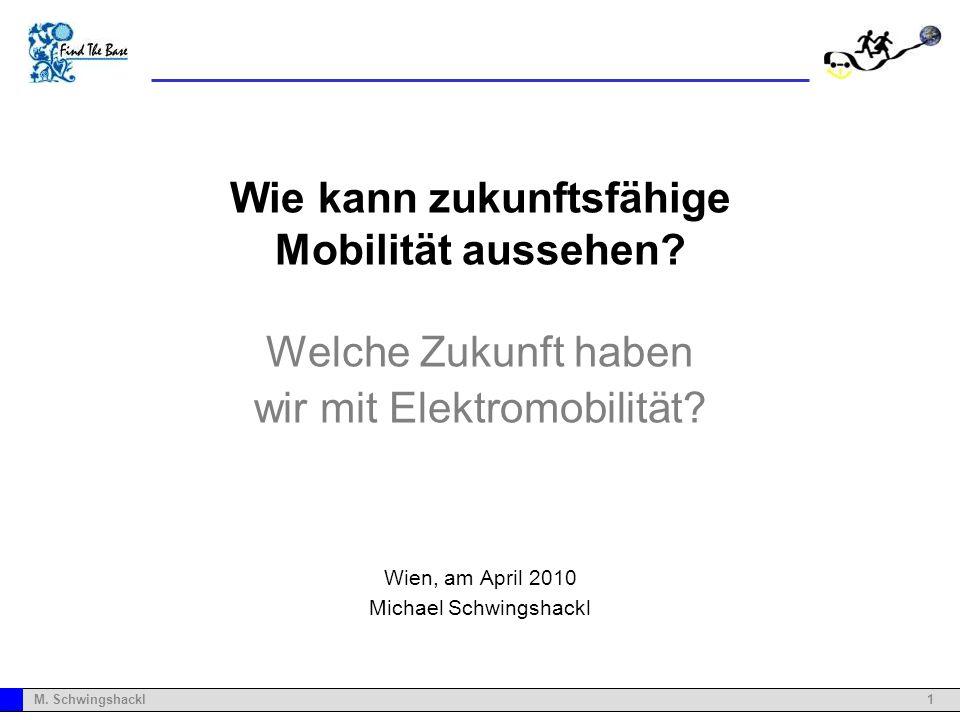 1M. Schwingshackl Wie kann zukunftsfähige Mobilität aussehen? Welche Zukunft haben wir mit Elektromobilität? Wien, am April 2010 Michael Schwingshackl