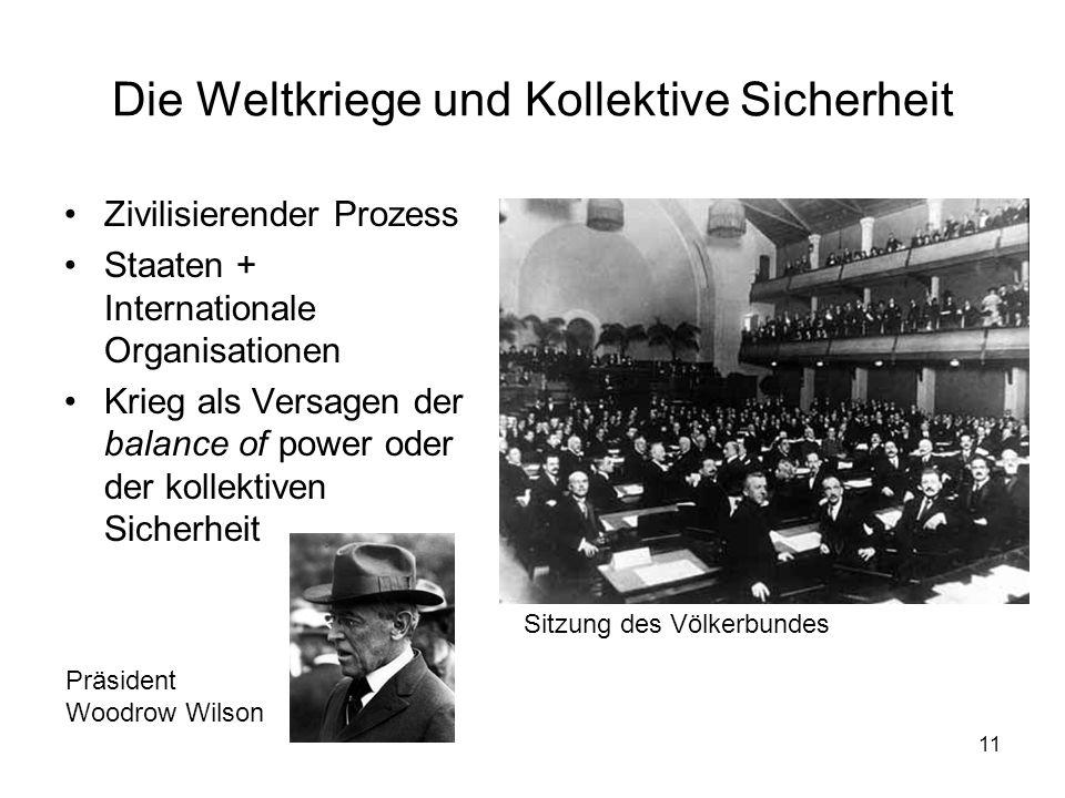 11 Die Weltkriege und Kollektive Sicherheit Zivilisierender Prozess Staaten + Internationale Organisationen Krieg als Versagen der balance of power oder der kollektiven Sicherheit Präsident Woodrow Wilson Sitzung des Völkerbundes