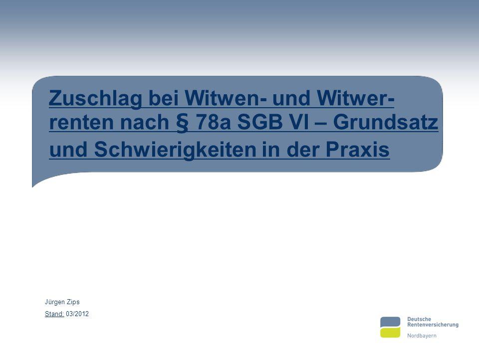 Zuschlag bei Witwen- und Witwer- renten nach § 78a SGB VI – Grundsatz und Schwierigkeiten in der Praxis Jürgen Zips Stand: 03/2012