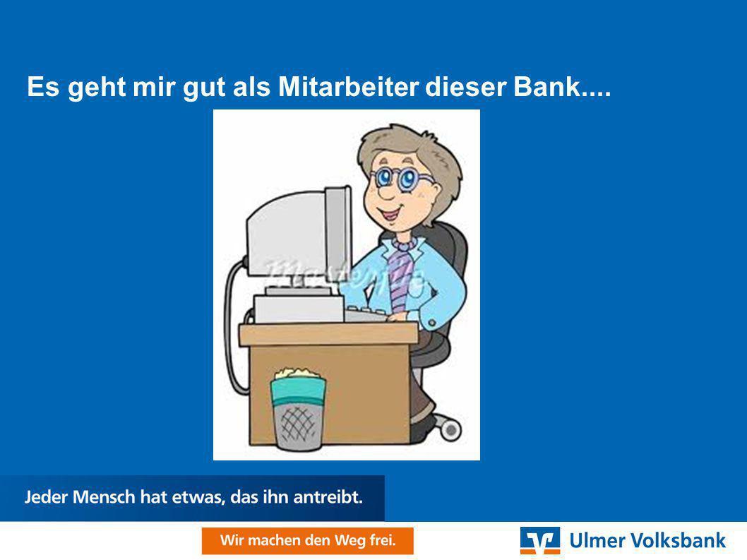 Es geht mir gut als Mitarbeiter dieser Bank....