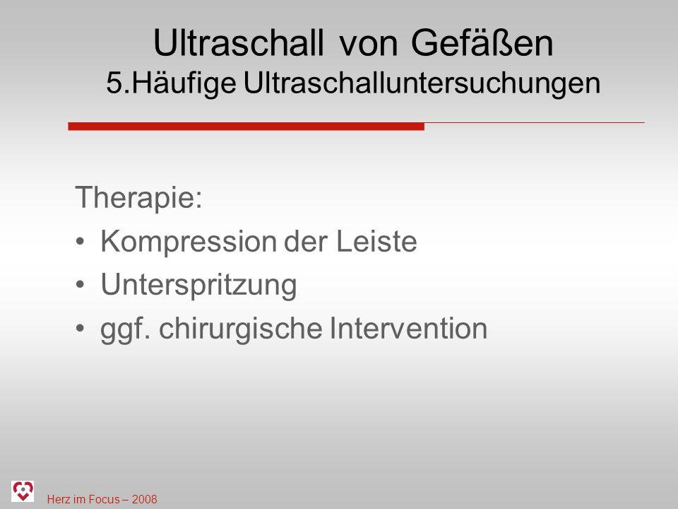Herz im Focus – 2008 Ultraschall von Gefäßen 5.Häufige Ultraschalluntersuchungen Therapie: Kompression der Leiste Unterspritzung ggf. chirurgische Int