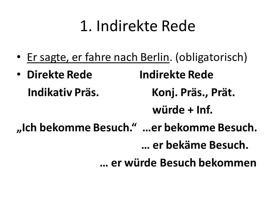 1. Indirekte Rede Er sagte, er fahre nach Berlin. (obligatorisch) Direkte Rede Indirekte Rede Indikativ Präs. Konj. Präs., Prät. würde + Inf. Ich beko