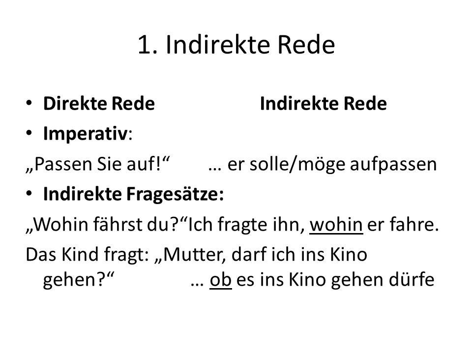 1. Indirekte Rede Direkte Rede Indirekte Rede Imperativ: Passen Sie auf! … er solle/möge aufpassen Indirekte Fragesätze: Wohin fährst du?Ich fragte ih