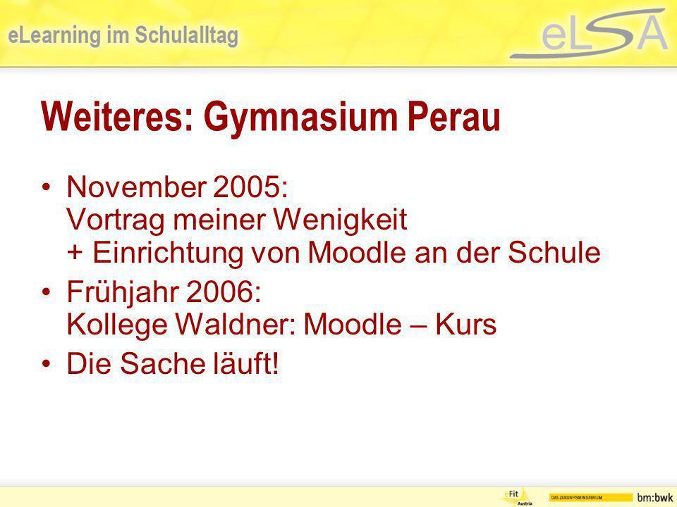 Weiteres: Gymnasium Perau November 2005: Vortrag meiner Wenigkeit + Einrichtung von Moodle an der Schule Frühjahr 2006: Kollege Waldner: Moodle – Kurs