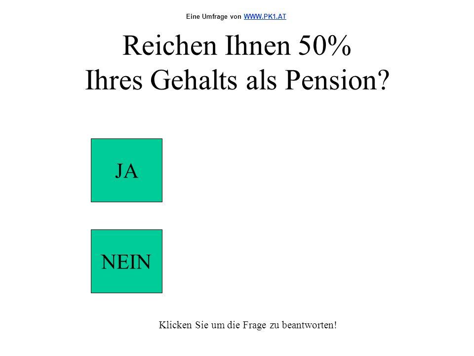 Reichen Ihnen 50% Ihres Gehalts als Pension? JA NEIN Klicken Sie um die Frage zu beantworten! Eine Umfrage von WWW.PK1.ATWWW.PK1.AT