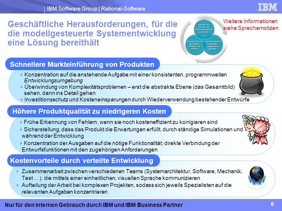 IBM Software Group | Rational-Software 7 Nur für den internen Gebrauch durch IBM und IBM Business Partner Wichtigste Käufer von Produkten für die modellgesteuerte System- entwicklung Wichtigste Anliegen: Prüfung und Verifizierung, Verantwortlichkeit Entscheidungskriterien: Analyseunterstützung, Berichterstellung, Rückverfolgbarkeit von Anforderungen Wichtigste Beeinflusser: Anforderungsentwickler, Qualitätsmanager CTO, Leiter Entwicklung oder Leiter Engineering Wichtigste Anliegen: Schnellere Markteinführung, niedrigere Entwicklungskosten, Einhaltung von Gesetzen/Prüfvorgaben Entscheidungskriterien: Investitionsertrag (ROI), Konformität mit Standards Wichtigste Beeinflusser: Entwicklungsleiter, Architekten, Systementwickler, Projekt-/Programmleiter Programm- oder Projektleiter Wichtigste Anliegen: Höhere Qualität/weniger Fehler, Teamunterstützung Entscheidungskriterien: Implementierungskosten (Preis, Schulung/Beratung, Anlaufzeit), Zusammenarbeit Wichtigste Beeinflusser: Systemarchitekt/-entwickler, Softwareentwickler, Qualitäts-/Testentwickler Systemarchitekt oder -entwickler Weitere Informationen siehe Sprechernotizen