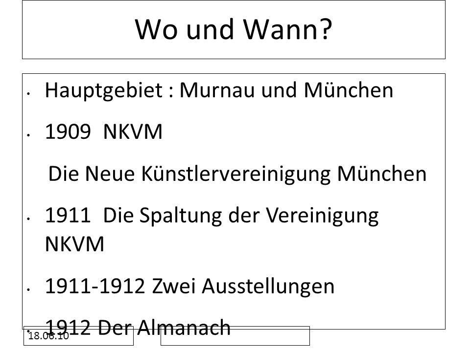 18.06.10 Wo und Wann? Hauptgebiet : Murnau und München 1909 NKVM Die Neue Künstlervereinigung München 1911 Die Spaltung der Vereinigung NKVM 1911-1912
