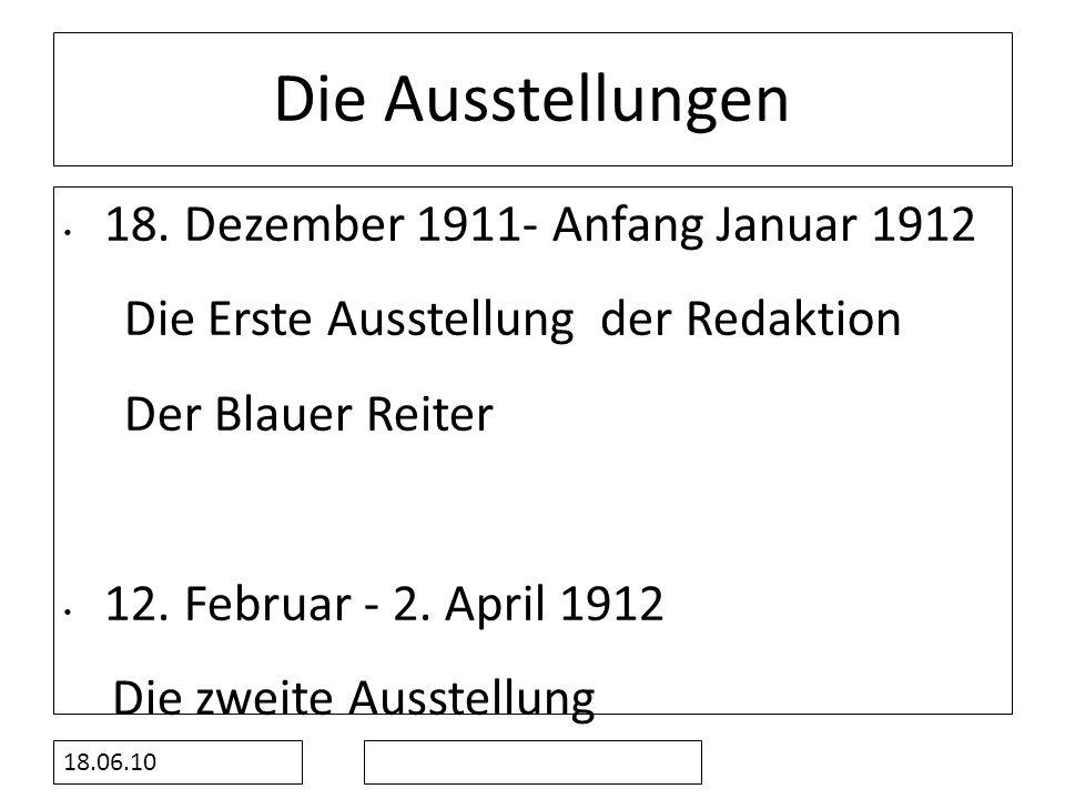 18.06.10 Die Ausstellungen 18. Dezember 1911- Anfang Januar 1912 Die Erste Ausstellung der Redaktion Der Blauer Reiter 12. Februar - 2. April 1912 Die
