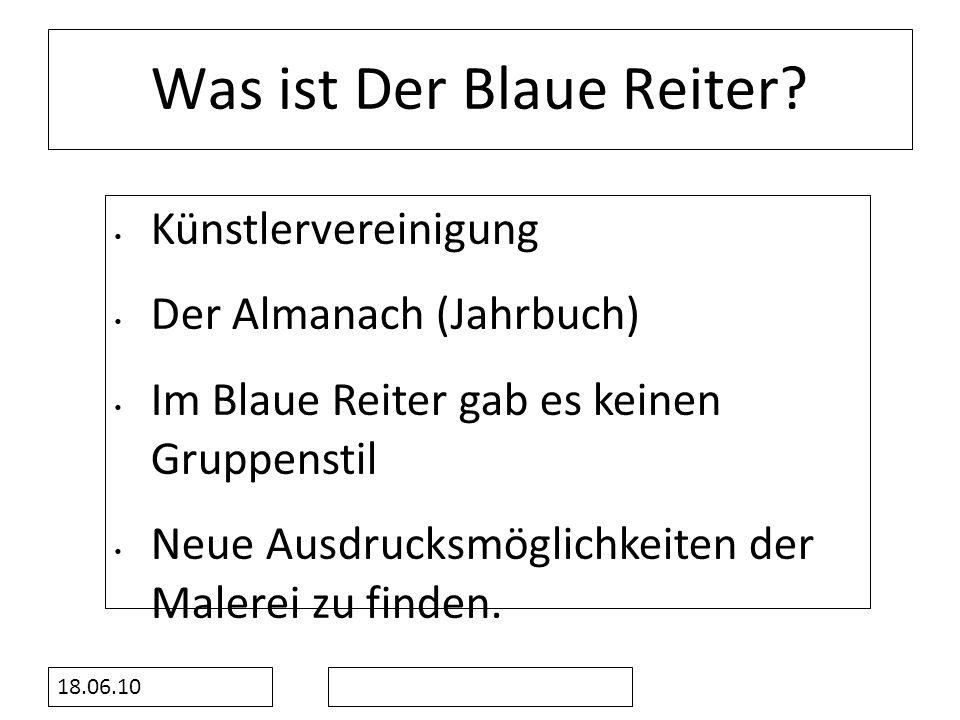 18.06.10 Was ist Der Blaue Reiter? Künstlervereinigung Der Almanach (Jahrbuch) Im Blaue Reiter gab es keinen Gruppenstil Neue Ausdrucksmöglichkeiten d