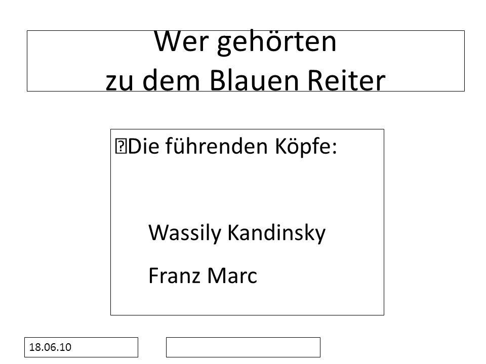 18.06.10 Wer gehörten zu dem Blauen Reiter Die führenden Köpfe: Wassily Kandinsky Franz Marc