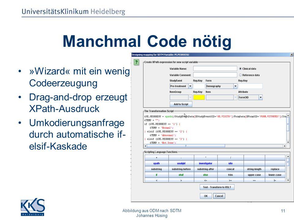 Abbildung aus ODM nach SDTM Johannes Hüsing 11 Manchmal Code nötig »Wizard« mit ein wenig Codeerzeugung Drag-and-drop erzeugt XPath-Ausdruck Umkodierungsanfrage durch automatische if- elsif-Kaskade