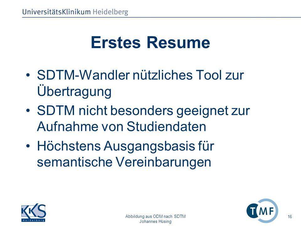 Abbildung aus ODM nach SDTM Johannes Hüsing 16 Erstes Resume SDTM-Wandler nützliches Tool zur Übertragung SDTM nicht besonders geeignet zur Aufnahme von Studiendaten Höchstens Ausgangsbasis für semantische Vereinbarungen