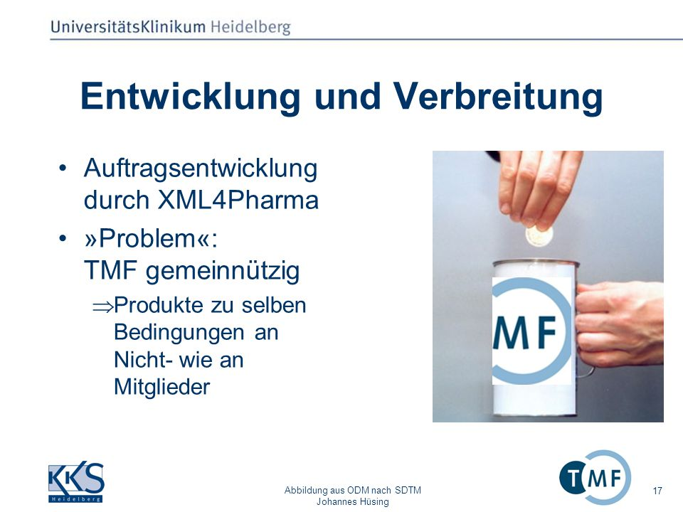 Abbildung aus ODM nach SDTM Johannes Hüsing 17 Entwicklung und Verbreitung Auftragsentwicklung durch XML4Pharma »Problem«: TMF gemeinnützig Produkte zu selben Bedingungen an Nicht- wie an Mitglieder