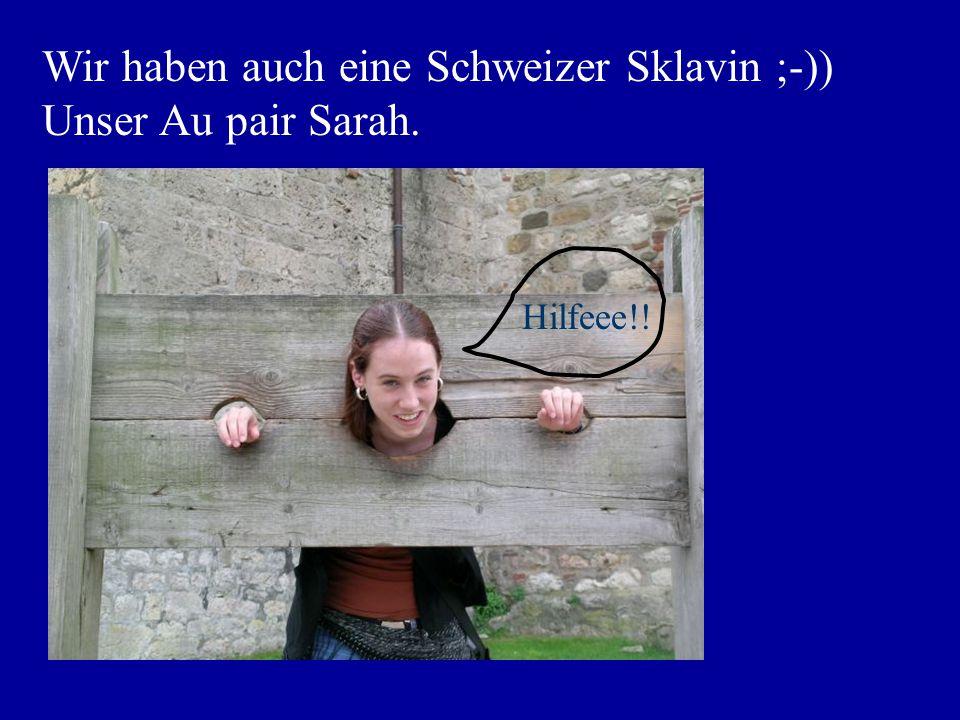 Wir haben auch eine Schweizer Sklavin ;-)) Unser Au pair Sarah. Hilfeee!!