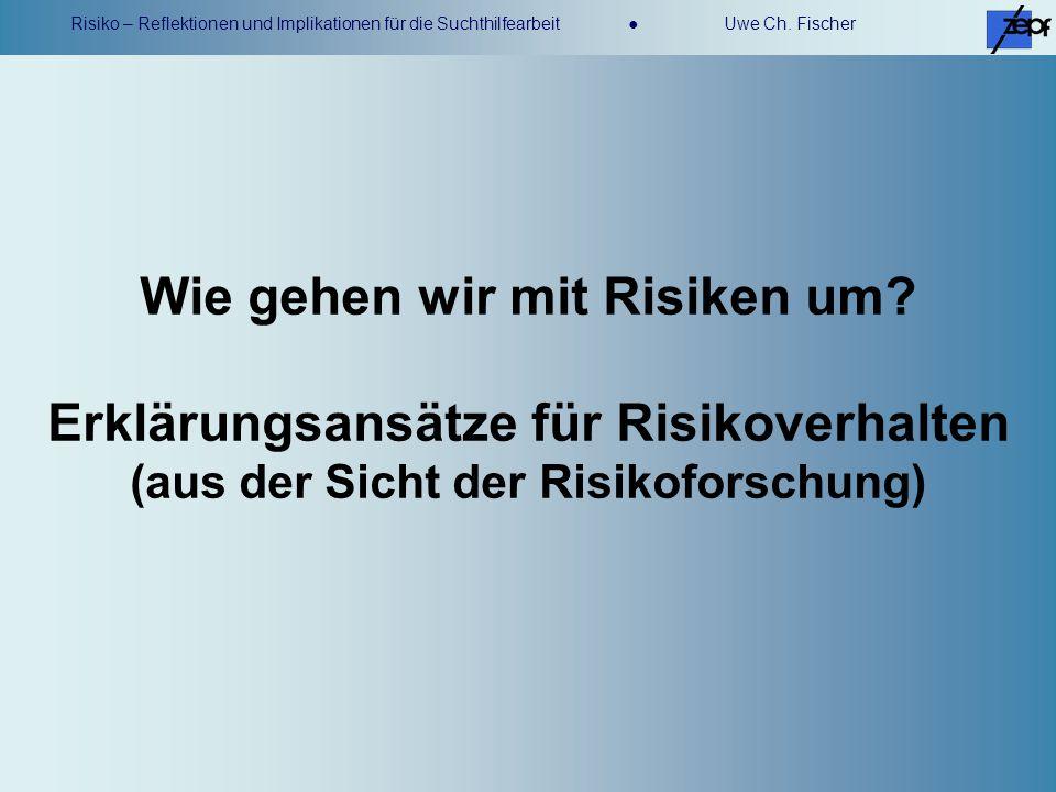 Risiko – Reflektionen und Implikationen für die Suchthilfearbeit Uwe Ch. Fischer Wie gehen wir mit Risiken um? Erklärungsansätze für Risikoverhalten (
