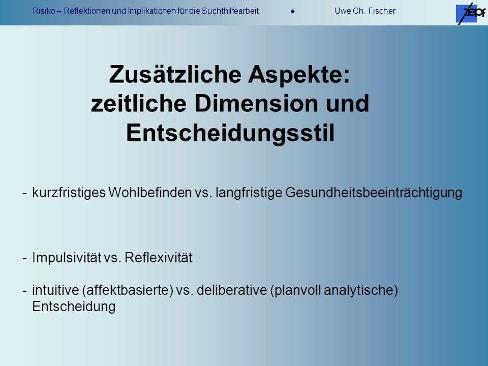 Risiko – Reflektionen und Implikationen für die Suchthilfearbeit Uwe Ch. Fischer Zusätzliche Aspekte: zeitliche Dimension und Entscheidungsstil -kurzf