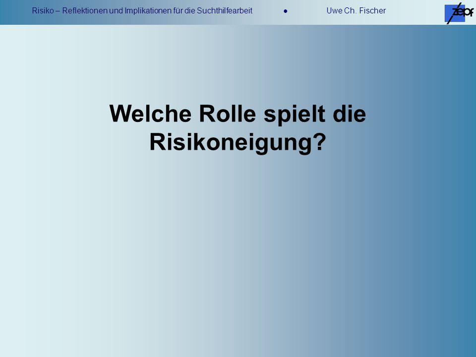 Risiko – Reflektionen und Implikationen für die Suchthilfearbeit Uwe Ch. Fischer Welche Rolle spielt die Risikoneigung?