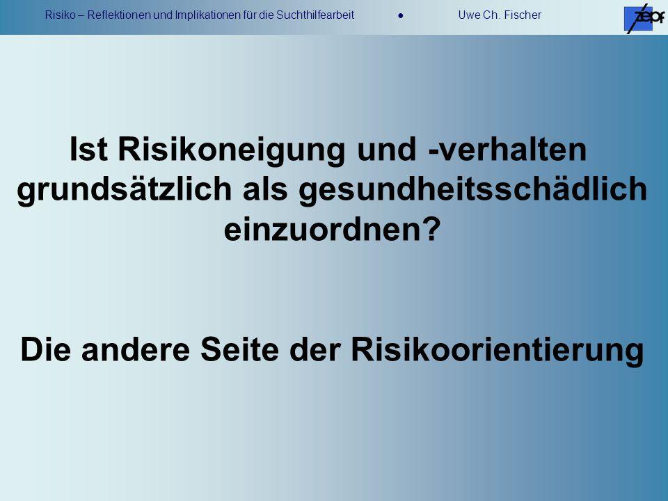 Risiko – Reflektionen und Implikationen für die Suchthilfearbeit Uwe Ch. Fischer Ist Risikoneigung und -verhalten grundsätzlich als gesundheitsschädli