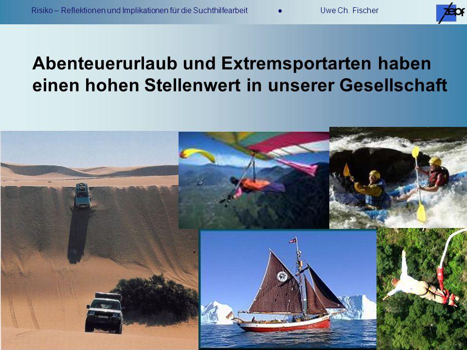 Risiko – Reflektionen und Implikationen für die Suchthilfearbeit Uwe Ch. Fischer Abenteuerurlaub und Extremsportarten haben einen hohen Stellenwert in