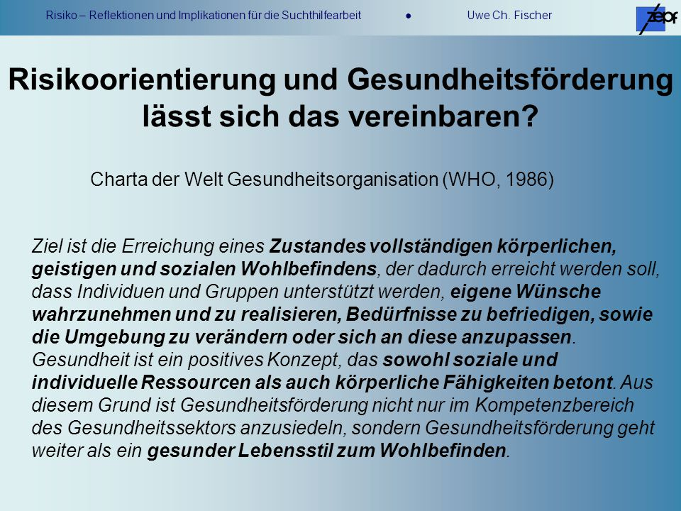 Risiko – Reflektionen und Implikationen für die Suchthilfearbeit Uwe Ch. Fischer Risikoorientierung und Gesundheitsförderung lässt sich das vereinbare