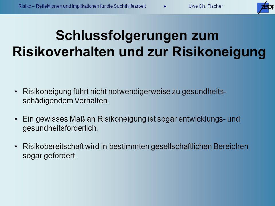 Risiko – Reflektionen und Implikationen für die Suchthilfearbeit Uwe Ch. Fischer Schlussfolgerungen zum Risikoverhalten und zur Risikoneigung Risikone