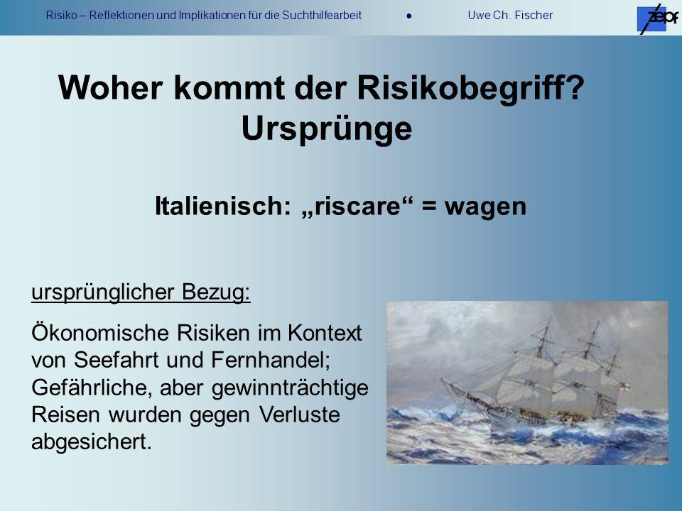 Risiko – Reflektionen und Implikationen für die Suchthilfearbeit Uwe Ch. Fischer ursprünglicher Bezug: Ökonomische Risiken im Kontext von Seefahrt und