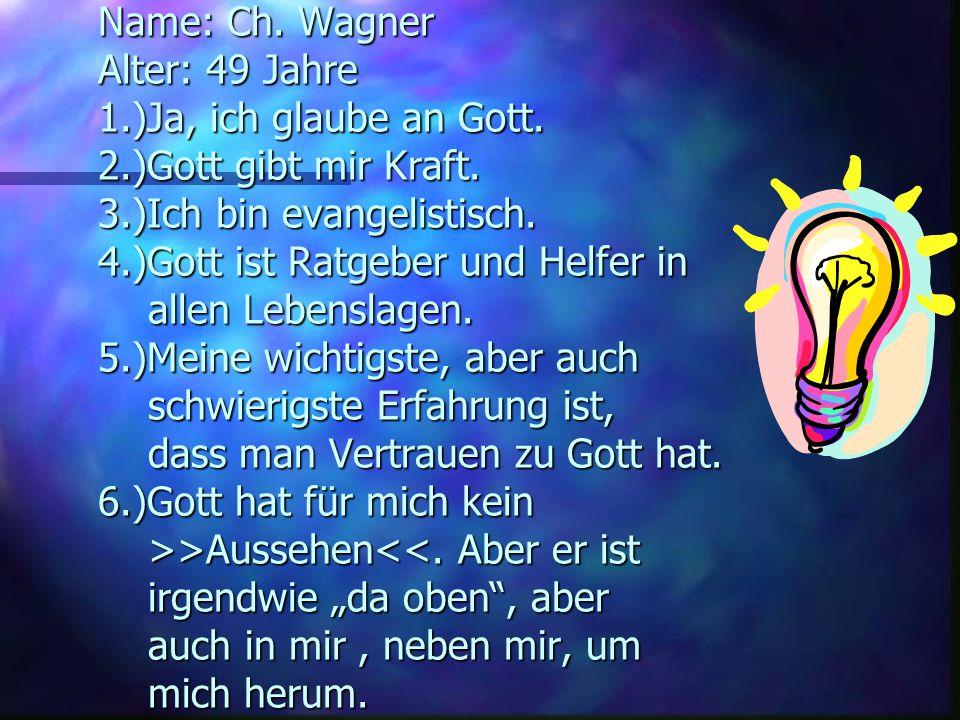 Antworten zu den Fragen: Name: Ch.Wagner Alter: 49 Jahre 1.)Ja, ich glaube an Gott.
