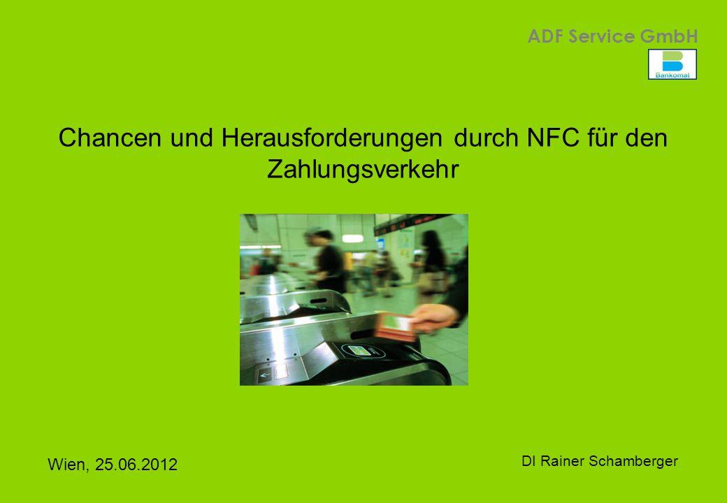 1 ADF Service GmbH Wien, 25.06.2012 DI Rainer Schamberger Chancen und Herausforderungen durch NFC für den Zahlungsverkehr