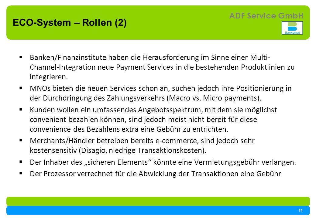 11 ADF Service GmbH ECO-System – Rollen (2) Banken/Finanzinstitute haben die Herausforderung im Sinne einer Multi- Channel-Integration neue Payment Services in die bestehenden Produktlinien zu integrieren.
