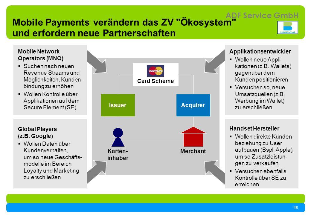 16 ADF Service GmbH Mobile Payments verändern das ZV Ökosystem und erfordern neue Partnerschaften IssuerAcquirer MerchantKarten- inhaber Card Scheme Mobile Network Operators (MNO) Suchen nach neuen Revenue Streams und Möglichkeiten, Kunden- bindung zu erhöhen Wollen Kontrolle über Applikationen auf dem Secure Element (SE) Global Players (z.B.
