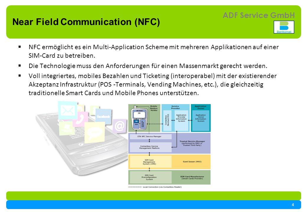 4 ADF Service GmbH Near Field Communication (NFC) NFC ermöglicht es ein Multi-Application Scheme mit mehreren Applikationen auf einer SIM-Card zu betreiben.