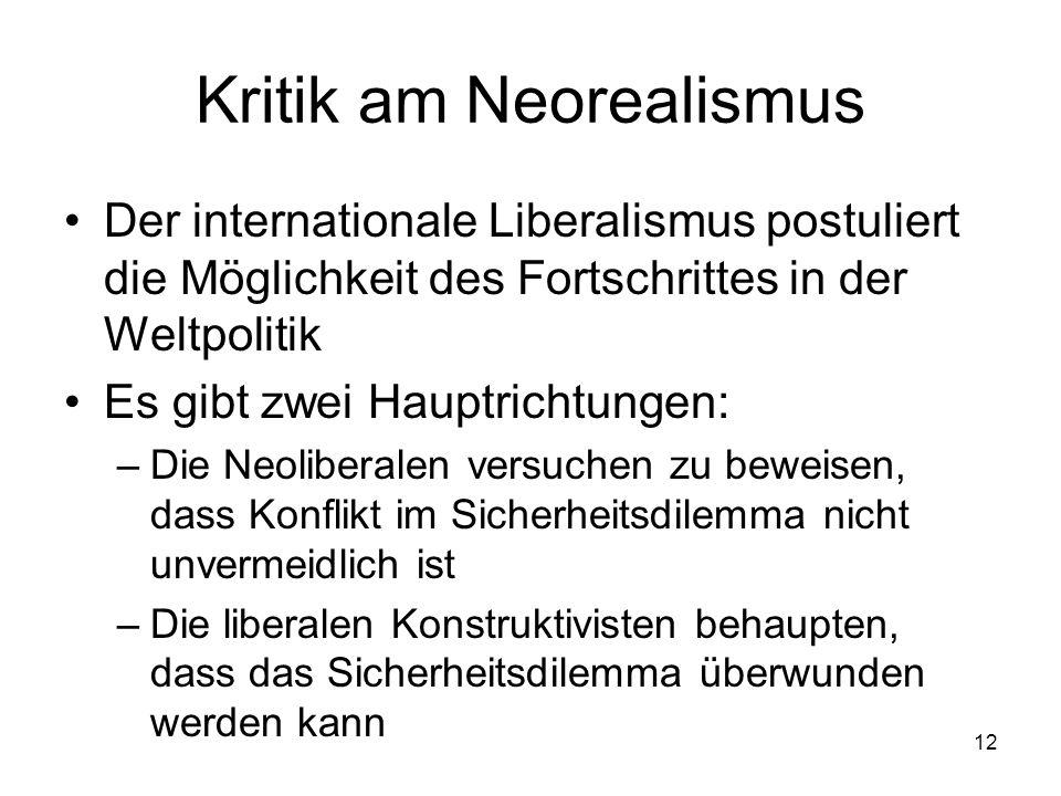 12 Kritik am Neorealismus Der internationale Liberalismus postuliert die Möglichkeit des Fortschrittes in der Weltpolitik Es gibt zwei Hauptrichtungen