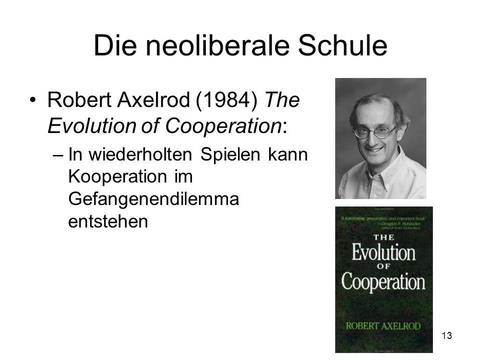 13 Die neoliberale Schule Robert Axelrod (1984) The Evolution of Cooperation: –In wiederholten Spielen kann Kooperation im Gefangenendilemma entstehen