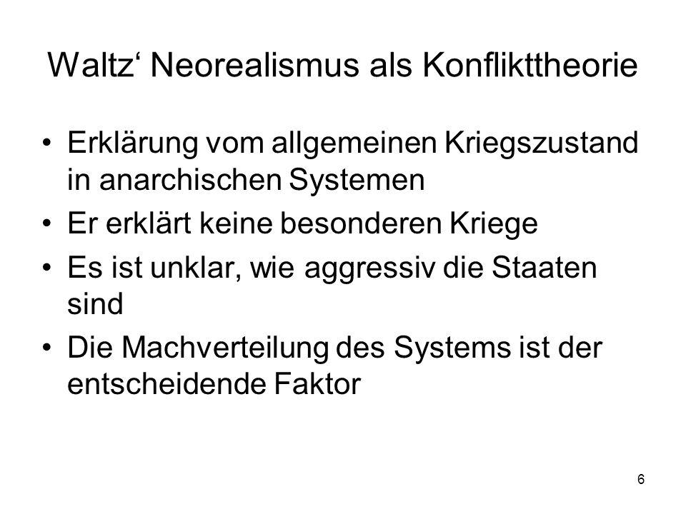 6 Waltz Neorealismus als Konflikttheorie Erklärung vom allgemeinen Kriegszustand in anarchischen Systemen Er erklärt keine besonderen Kriege Es ist un